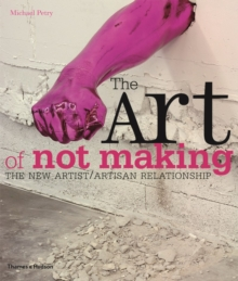 The Art of Not Making : The New Artist / Artisan Relationship, Paperback / softback Book