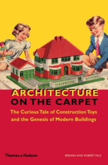 Architecture on the Carpet : The Curious Tale of Construction Toys and the Genesis of Modern Buildings, Hardback Book