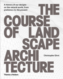 The Course of Landscape Architecture : A History of our Designs on the Natural World, from Prehistory to the Present, Hardback Book