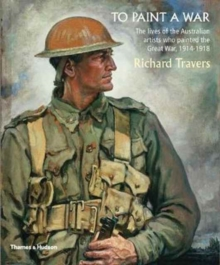 To Paint a War : The Lives of the Australian Artists Who Painted the Great War, 1914-1918, Paperback Book