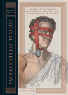 Crucial Interventions : An Illustrated Treatise on the Principles & Practice of Nineteenth-Century Surgery., Hardback Book