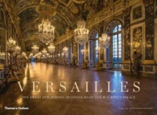 Versailles : The Great and Hidden Splendours of the Sun King's Palace, Hardback Book