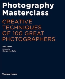 Photography Masterclass : Creative Techniques of 100 Great Photographers, Paperback Book