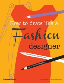 How to Draw Like a Fashion Designer : Inspirational Sketchbooks - Tips from Top Designers, Paperback / softback Book