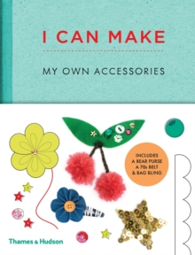 I Can Make My Own Accessories : Easy-To-Follow Patterns to Make and Customize Fashion Accessories, Hardback Book