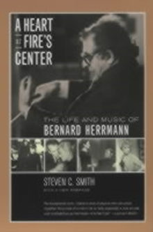A Heart at Fire's Center : The Life and Music of Bernard Herrmann, Paperback / softback Book