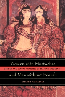 Women with Mustaches and Men without Beards : Gender and Sexual Anxieties of Iranian Modernity, Paperback / softback Book