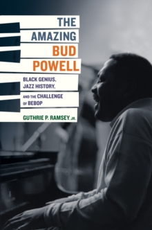The Amazing Bud Powell : Black Genius, Jazz History, and the Challenge of Bebop, Hardback Book
