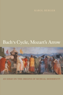 Bach's Cycle, Mozart's Arrow : An Essay on the Origins of Musical Modernity, Paperback / softback Book