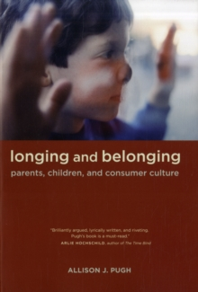 Longing and Belonging : Parents, Children, and Consumer Culture, Paperback / softback Book