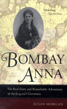 Bombay Anna : The Real Story and Remarkable Adventures of the King and I Governess, Paperback Book