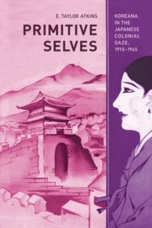 Primitive Selves : Koreana in the Japanese Colonial Gaze, 1910 1945, Paperback Book