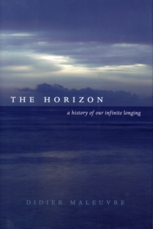 The Horizon : A History of Our Infinite Longing, Hardback Book