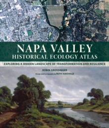 Napa Valley Historical Ecology Atlas : Exploring a Hidden Landscape of Transformation and Resilience, Hardback Book