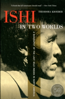 Ishi in Two Worlds, 50th Anniversary Edition : A Biography of the Last Wild Indian in North America, Paperback / softback Book