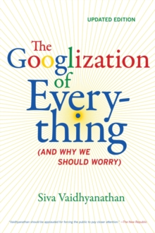 The Googlization of Everything : (And Why We Should Worry), Paperback / softback Book
