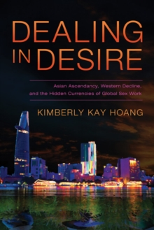 Dealing in Desire : Asian Ascendancy, Western Decline, and the Hidden Currencies of Global Sex Work, Paperback / softback Book
