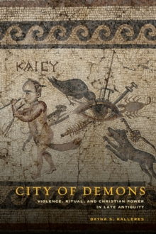 City of Demons : Violence, Ritual, and Christian Power in Late Antiquity, Hardback Book