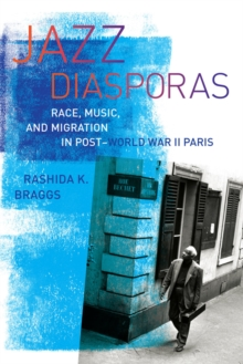 Jazz Diasporas : Race, Music, and Migration in Post-World War II Paris, Paperback / softback Book