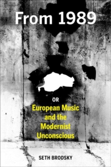 From 1989, or European Music and the Modernist Unconscious, Hardback Book