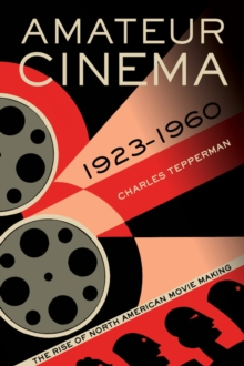 Amateur Cinema : The Rise of North American Moviemaking, 1923-1960, Paperback Book