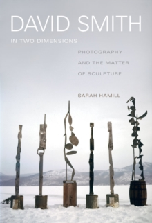 David Smith in Two Dimensions : Photography and the Matter of Sculpture, Hardback Book