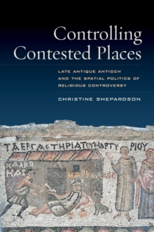 Controlling Contested Places : Late Antique Antioch and the Spatial Politics of Religious Controversy, Hardback Book