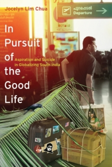 In Pursuit of the Good Life : Aspiration and Suicide in Globalizing South India, Paperback / softback Book