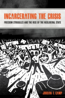 Incarcerating the Crisis : Freedom Struggles and the Rise of the Neoliberal State, Paperback Book
