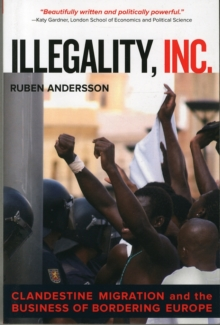 Illegality, Inc. : Clandestine Migration and the Business of Bordering Europe, Paperback Book