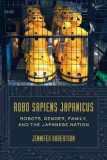 Robo sapiens japanicus : Robots, Gender, Family, and the Japanese Nation, Paperback Book
