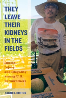 They Leave Their Kidneys in the Fields : Illness, Injury, and Illegality among U.S. Farmworkers, Paperback / softback Book