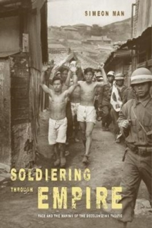 Soldiering through Empire : Race and the Making of the Decolonizing Pacific, Paperback Book