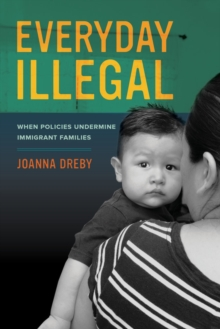 Everyday Illegal : When Policies Undermine Immigrant Families, Paperback / softback Book