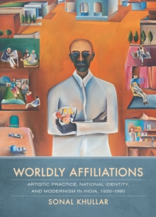 Worldly Affiliations : Artistic Practice, National Identity, and Modernism in India, 1930� 1990, Hardback Book