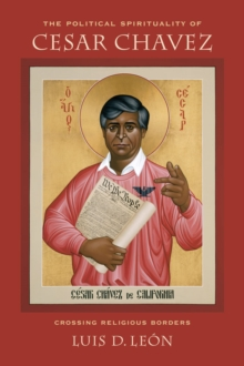 The Political Spirituality of Cesar Chavez : Crossing Religious Borders, Hardback Book