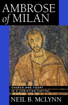 Ambrose of Milan : Church and Court in a Christian Capital, Paperback Book