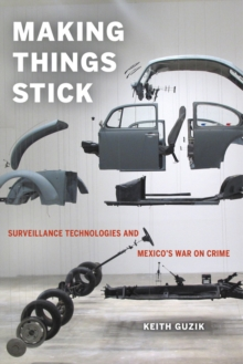 Making Things Stick : Surveillance Technologies and Mexico's War on Crime, Paperback Book