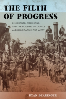 The Filth of Progress : Immigrants, Americans, and the Building of Canals and Railroads in the West, Paperback Book