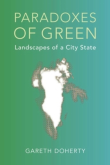 Paradoxes of Green : Landscapes of a City-State, Paperback Book