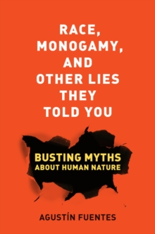 Race, Monogamy, and Other Lies They Told You : Busting Myths About Human Nature, Paperback Book