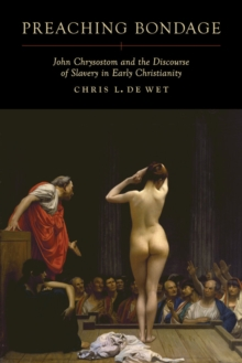 Preaching Bondage : John Chrysostom and the Discourse of Slavery in Early Christianity, Hardback Book