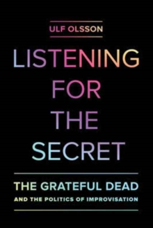 Listening for the Secret : The Grateful Dead and the Politics of Improvisation, Paperback Book