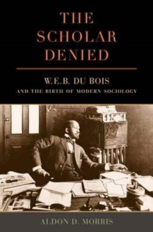 The Scholar Denied : W. E. B. Du Bois and the Birth of Modern Sociology, Paperback Book