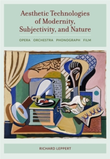 Aesthetic Technologies of Modernity, Subjectivity, and Nature : Opera, Orchestra, Phonograph, Film, Hardback Book