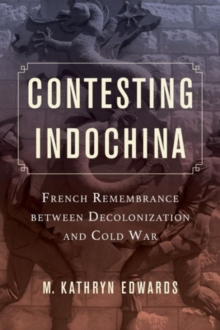 Contesting Indochina : French Remembrance Between Decolonization and Cold War, Paperback Book