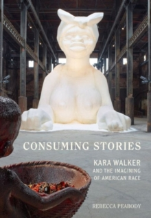 Consuming Stories : Kara Walker and the Imagining of American Race, Hardback Book