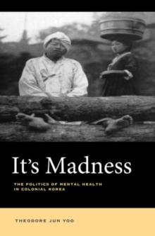 It's Madness : The Politics of Mental Health in Colonial Korea, Hardback Book
