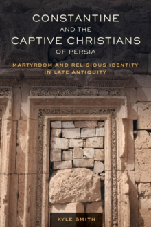 Constantine and the Captive Christians of Persia : Martyrdom and Religious Identity in Late Antiquity, Hardback Book