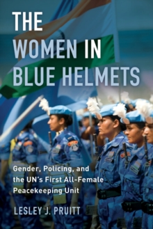 The Women in Blue Helmets : Gender, Policing, and the UN's First All-Female Peacekeeping Unit, Paperback Book